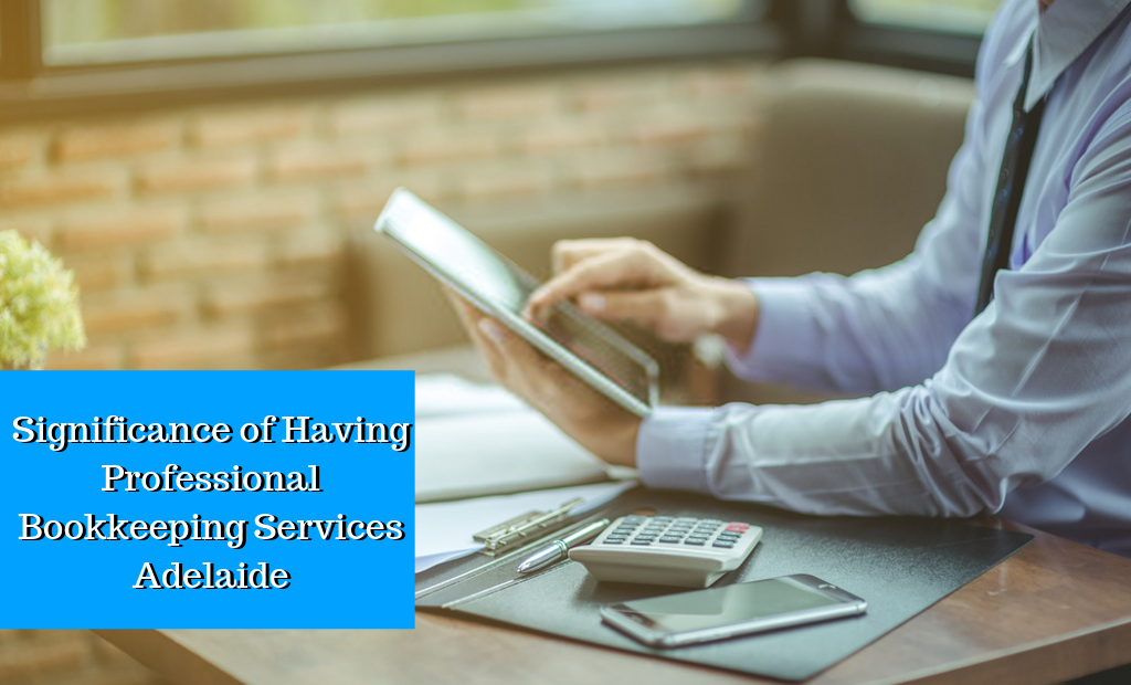 Significance of Having Professional Bookkeeping Services Adelaide