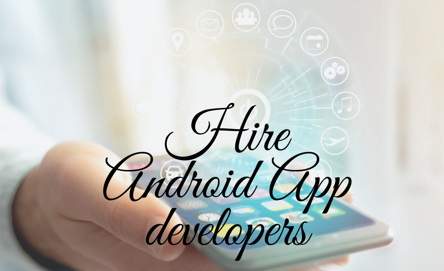 Why Do You Need to Hire Android App Developers?